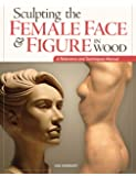 Sculpting the Female Face & Figure in Wood: A Reference and Techniques Manual (Reference & Techniques Manual)