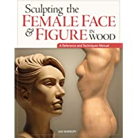 Sculpting the Female Face & Figure in Wood: A Reference and Techniques Manual
