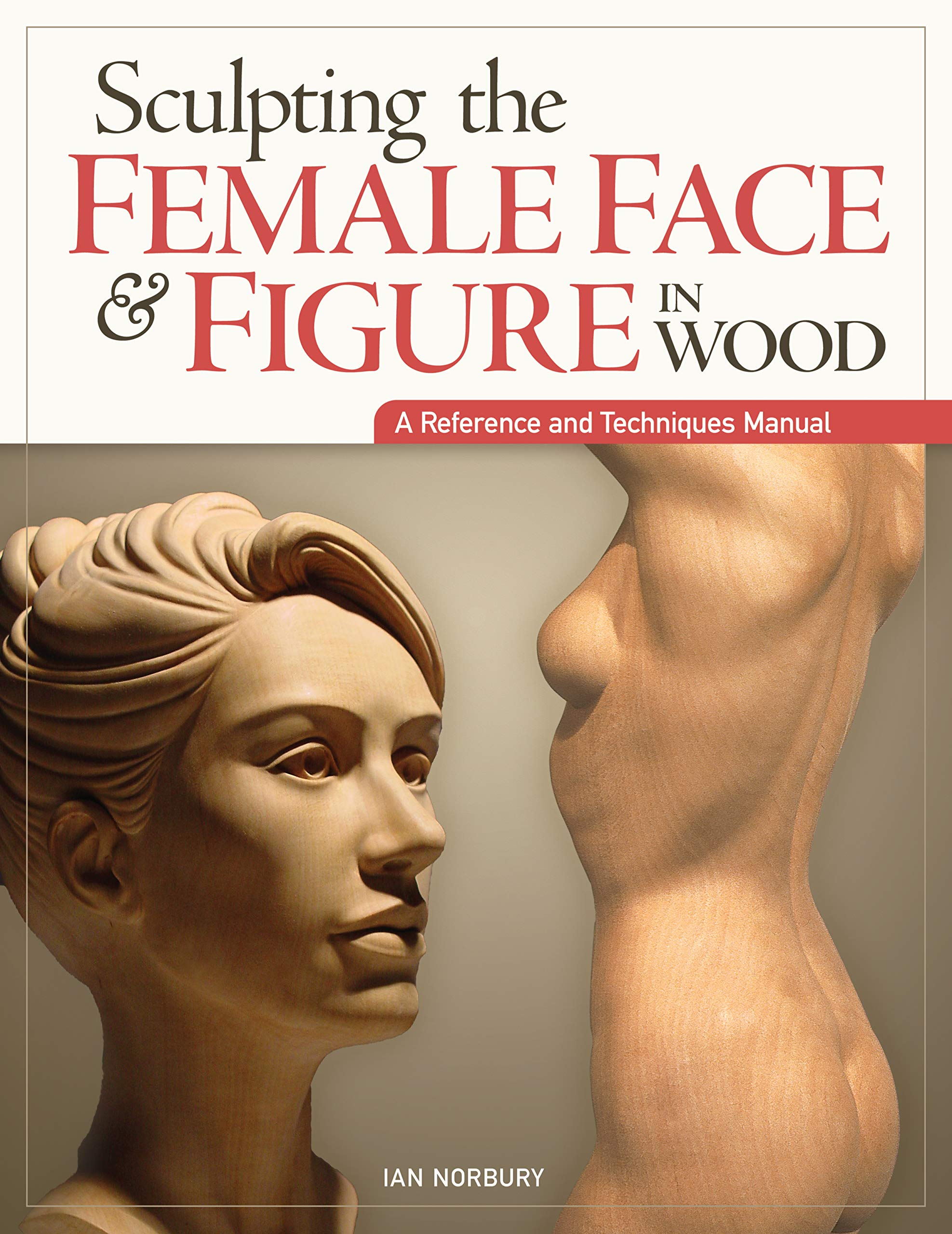 Sculpting the Female Face & Figure in Wood: A Reference and Techniques Manual PDF