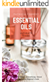 Essential Oils - Ultimate Guide: Essential Oil Recipes, Aromatherapy, Natural Remedies, Healing, Beginner's Guide