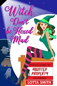 Witch, Don't be Hexed Mad (Witch's Guide to Haunted Properties: Los Angeles: Mystery Book 4)