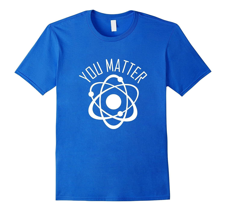 You Matter Shirt, Funny Cute Science Atom Gift