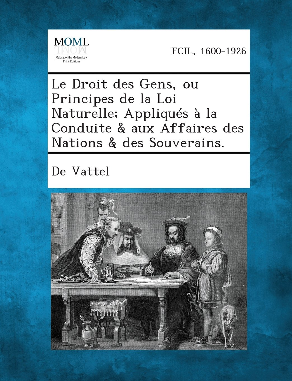 Download Le Droit Des Gens, Ou Principes de La Loi Naturelle; Appliques a la Conduite & Aux Affaires Des Nations & Des Souverains. (French Edition) PDF