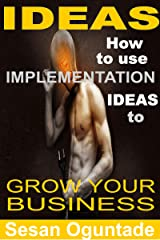 Ideas: How to Use Implementation Ideas to Grow Your Business Kindle Edition