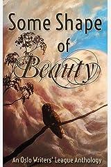 Some Shape of Beauty: An Oslo Writers' League Anthology Kindle Edition