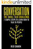 Conversation: The Small Talk Challenge: 7 Simple Steps to Learn How to Talk to People (Networking, Shyness, Conversational Skills, Making Friends)