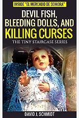 "Devil Fish, Bleeding Dolls, and Killing Curses: Inside ""El Mercado de Sonora"" (The Tiny Staircase series Book 4) Kindle Edition"