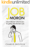 Job Moron: Idiot-Proof Strategies for Getting Jobs That Don't Suck