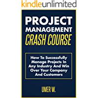 Project Management Crash Course: How To Successfully Manage Projects In Any Industry And Win Over Your Company And Customers