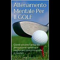 Allenamento Mentale Per Il Golf: Come vincere l'ansia da prestazione sportiva e migliorare concentrazione e risultati (Mente e Sport Vol. 1)