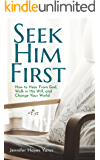 Seek Him First: How to Hear from God, Walk in His Will, and Change Your World