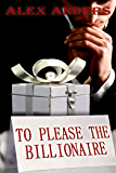 To Please the Billionaire (An erotic tale of a dominant alpha male  & female submissive)