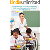 Behaviour Management: Comprehensive Guide To Outstanding Classroom Management and Higher Level Behaviour (2014 Edition)