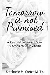 Tomorrow Is Not Promised: A Personal Journey of Total Submission to Holy Spirit Kindle Edition