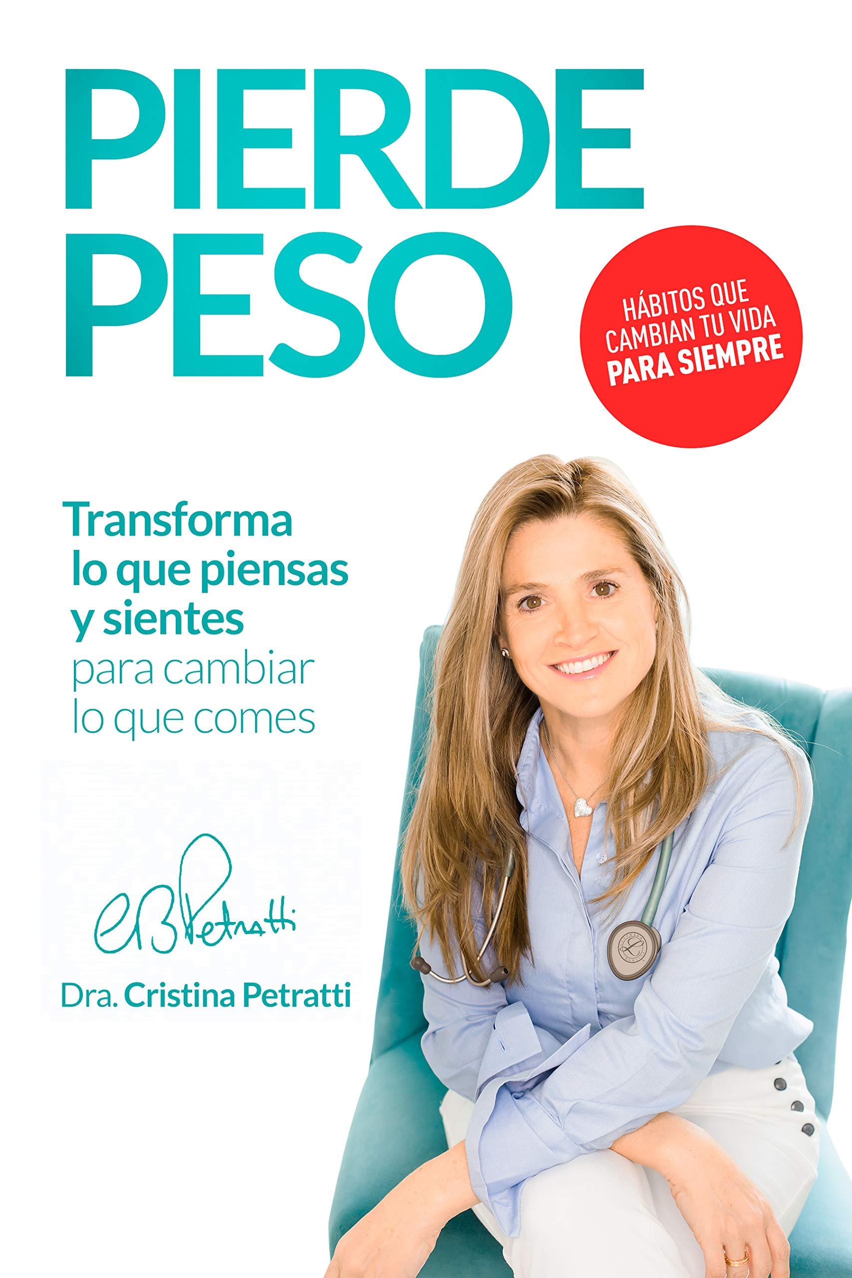 PIERDE PESO: Transforma lo que piensas y sientes para cambiar lo que comes por Cristina Petratti