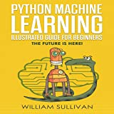 Python Machine Learning Guide for Beginners & Intermediates: The Future Is Here!