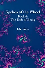 Spokes of the Wheel, Book 8: The Hub of Being Kindle Edition