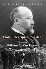 From Telegrapher to Titan: The Life of William C. Van Horne Kindle Edition