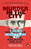Murder in the City: Twelve Incredible Case Files of the Kolkata Police