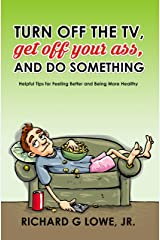 Turn off the TV, Get off Your Ass, and do Something: Helpful Tips for Feeling Better and Being More Healthy (Get Motivated Book 1) Kindle Edition