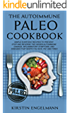 THE AUTOIMMUNE PALEO COOKBOOK: SIMPLE EVERYDAY RECIPES TO PREVENT, STOP AND REVERSE THE HIDDEN AUTOIMMUNE DAMAGE, INFLAMMATORY SYMPTOMS, AND DISEASES THAT KEEPS YOU SICK, FAT, AND TIRED