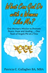 What Can God Do with a Woman Like Me?: One Woman's Mission to Promote Peace, Hope and Healing .....One Team of Angels Pin at a Time Kindle Edition