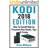 KODI : 2018  Edition   How to Install Kodi on Amazon Fire Stick Plus Hacks Tips & Tricks  (Streaming Devices, Ultimate Amazon Fire TV Stick User Guide)