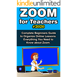 Zoom for Teachers: 2020 Complete Beginners Guide to Organize Online Lessons. Everything You Need to Know about Zoom .