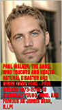 Paul Walker, The Angel Who Touched and Healed Natural Disaster and Quake Survivors - Paul Walker 1973-2013 as Eternally Young, Kind, and Famous as James ... Before You Die; Life's Business Principles)