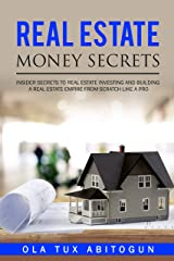 Real Estate Money Secrets: Insider secrets to real estate investing and building a real estate empire from scratch like a PRO. Kindle Edition