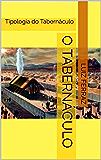 O Tabernáculo: Tipologia do Tabernáculo