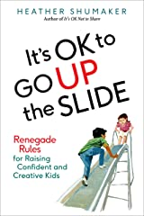 It's OK to Go Up the Slide: Renegade Rules for Raising Confident and Creative Kids Kindle Edition