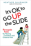 It's OK to Go Up the Slide: Renegade Rules for Raising Confident and Creative Kids