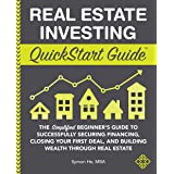 Real Estate Investing QuickStart Guide: The Simplified Beginner's Guide to Successfully Securing Financing, Closing Your Firs