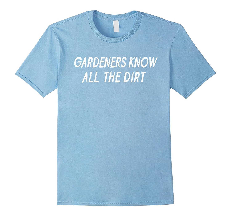 Gardeners Know All The Dirt Gardening Shirt Dirty Fun-TD