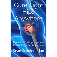 Cure Tight Hips Anywhere 2nd Edition - Revised and Updated: Open Locked Up Hips...