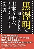 黒澤明が描こうとした山本五十六 映画「トラ・トラ・トラ! 」制作の真実