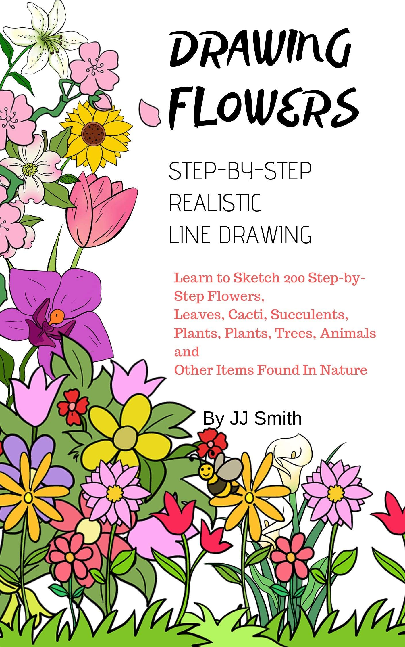 How To Draw Flowers  Learn To Sketch 200 Step By Step Flowers Leaves Cacti Succulents Plants Plants Trees Animals And Other Items Found In Nature  English Edition