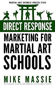 Direct Response Marketing For Martial Art School Owners: Martial Arts Marketing For The New Millennium (Martial Arts Business Success Steps Book 10)
