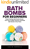 Bath Bombs For Beginners: Simple And Easy Bath Bombs Recipes - Learn How To Make Amazing, Homemade Bath Bombs At Your   Home