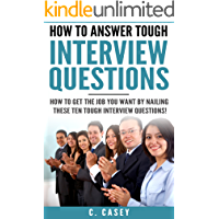Interview: How to Answer Tough Interview Questions: How to get the job you want by nailing these ten tough interview questions! (Interview Questions, Job Search, Job Interview, Techniques)