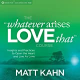 The 'Whatever Arises, Love That' Course: Insights and Practices to Open the Heart and Live as Love