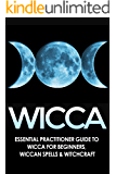 WICCA: Essential Practitioner's Guide to: Wicca for Beginners, Wiccan Spells, & Witchcraft (Crystals, Folklore, Mythology, Spells, Comparative Religion Book 1)