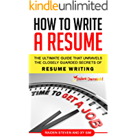 How To Write A Resume: How to Write a Resume that Lands You the Job: The Ultimate Guide That Unravels The Closely Guarded Secrets Of How To Write A Resume