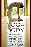 Yoga Body: The Origins of Modern Posture Practice