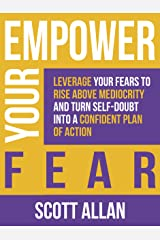 Empower Your Fear: Leverage Your Fears To Rise Above Mediocrity and Turn Self-Doubt Into a Confident Plan of Action (Empower Your Success Series Book 1) Kindle Edition