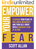 Empower Your Fear: Leverage Your Fears To Rise Above Mediocrity and Turn Self-Doubt Into a Confident Plan of Action…