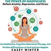 The Power of Mindfulness: Defeat Anxiety, Depression, and Stress: Use Meditation, Cognitive Behavioral Therapy, and Positive Affirmations to Heal Your Soul and Live Happier