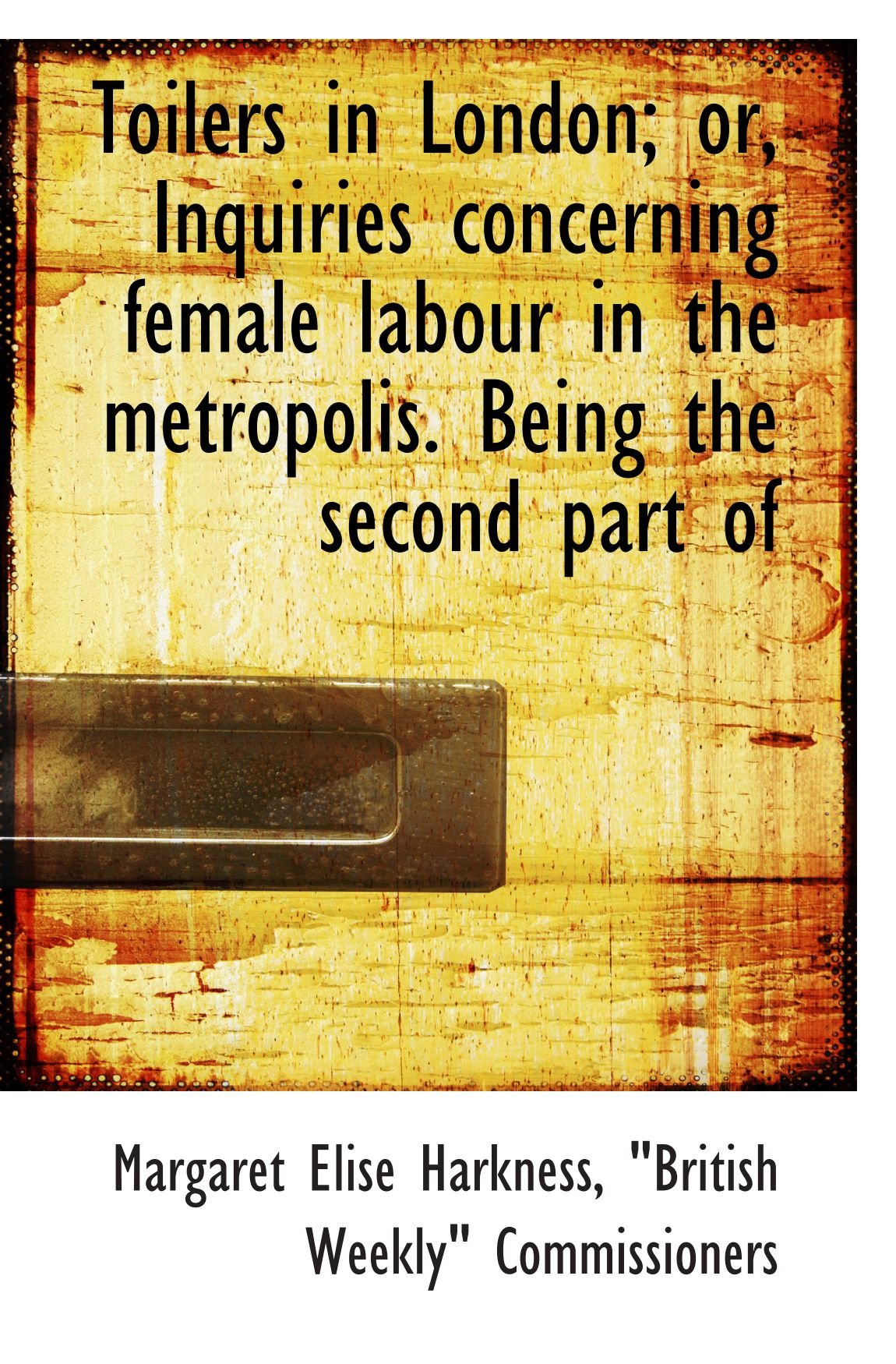Download Toilers in London; or, Inquiries concerning female labour in the metropolis. Being the second part o ebook