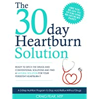 The 30 Day Heartburn Solution: A 3-Step Nutrition Program to Stop Acid Reflux Without...